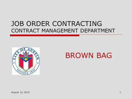JOB ORDER CONTRACTING CONTRACT MANAGEMENT DEPARTMENT August 12, 2013 BROWN BAG 1.