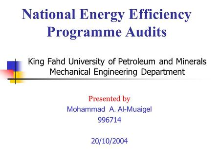 King Fahd University of Petroleum and Minerals Mechanical Engineering Department Presented by Mohammad A. Al-Muaigel 996714 20/10/2004 National Energy.