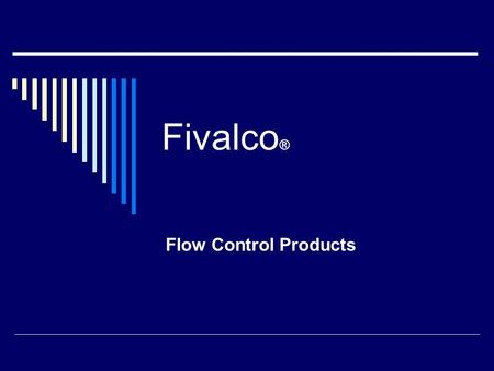 Fivalco ® Flow Control Products. Full Product Lines  Fivalco Produces a complete line of Flow Control products for HVAC and Water applications  Gate,