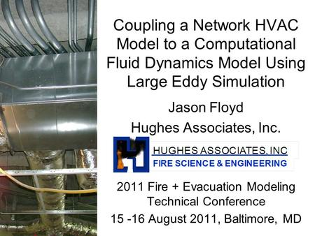 Coupling a Network HVAC Model to a Computational Fluid Dynamics Model Using Large Eddy Simulation Jason Floyd Hughes Associates, Inc. 2011 Fire + Evacuation.