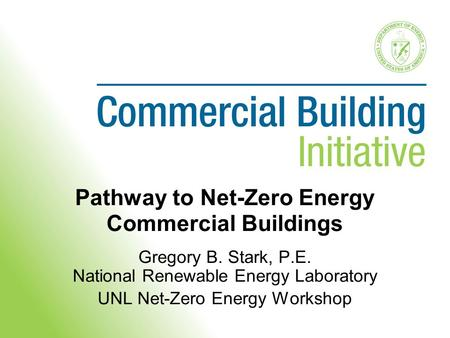 Pathway to Net-Zero Energy Commercial Buildings Gregory B. Stark, P.E. National Renewable Energy Laboratory UNL Net-Zero Energy Workshop.