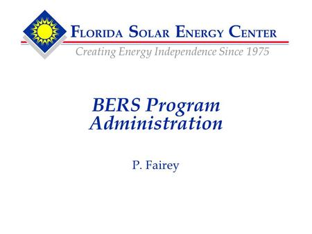 F LORIDA S OLAR E NERGY C ENTER Creating Energy Independence Since 1975 P. Fairey BERS Program Administration.