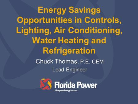 Energy Savings Opportunities in Controls, Lighting, Air Conditioning, Water Heating and Refrigeration Chuck Thomas, P.E. CEM Lead Engineer.