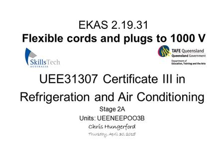 EKAS 2.19.31 Flexible cords and plugs to 1000 V UEE31307 Certificate III in Refrigeration and Air Conditioning Stage 2A Units: UEENEEPOO3B Chris Hungerford.
