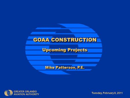 Tuesday, February 8, 2011 GOAA CONSTRUCTION Upcoming Projects Mike Patterson, P.E. GOAA CONSTRUCTION Upcoming Projects Mike Patterson, P.E.