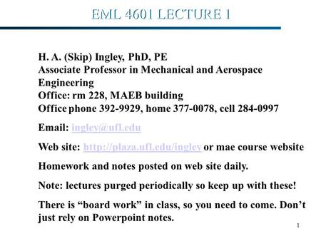 1 EML 4601 LECTURE 1 H. A. (Skip) Ingley, PhD, PE Associate Professor in Mechanical and Aerospace Engineering Office: rm 228, MAEB building Office phone.