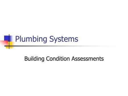 Plumbing Systems Building Condition Assessments. Assessment Steps (1) Retrieve & assemble documentation Building age Plumbing drawings Past Reports.