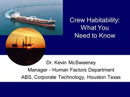 Crew Habitability: What You Need to Know Dr. Kevin McSweeney Manager - Human Factors Department ABS, Corporate Technology, Houston Texas.