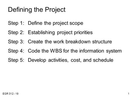 EGR 312 - 191 Defining the Project Step 1:Define the project scope Step 2:Establishing project priorities Step 3:Create the work breakdown structure Step.