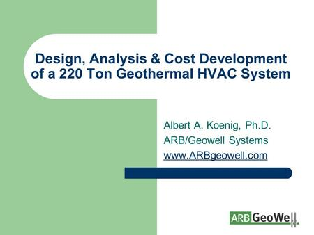 Design, Analysis & Cost Development of a 220 Ton Geothermal HVAC System Albert A. Koenig, Ph.D. ARB/Geowell Systems www.ARBgeowell.com.