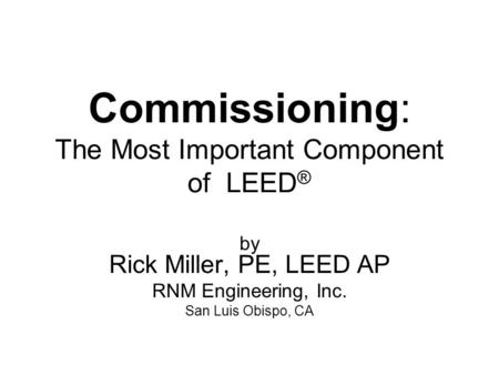 Commissioning: The Most Important Component of LEED ® by Rick Miller, PE, LEED AP RNM Engineering, Inc. San Luis Obispo, CA.