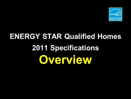 ENERGY STAR Qualified Homes 2011 Specifications Overview.