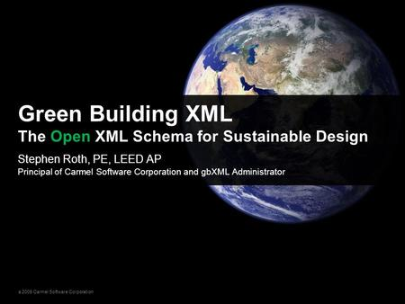 © 2009 Carmel Software Corporation Stephen Roth, PE, LEED AP Principal of Carmel Software Corporation and gbXML Administrator Green Building XML The Open.