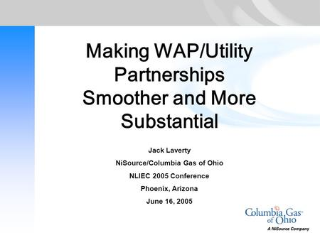 Making WAP/Utility Partnerships Smoother and More Substantial Jack Laverty NiSource/Columbia Gas of Ohio NLIEC 2005 Conference Phoenix, Arizona June 16,