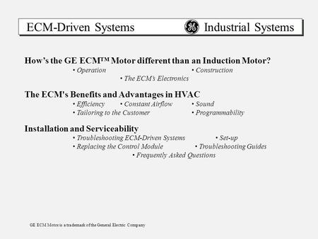 ECM-Driven Systems Industrial Systems How's the GE ECM™ Motor different than an Induction Motor? Operation Construction The ECM's Electronics The ECM's.