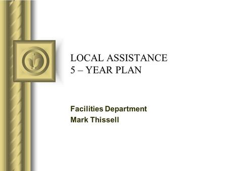 LOCAL ASSISTANCE 5 – YEAR PLAN Facilities Department Mark Thissell.