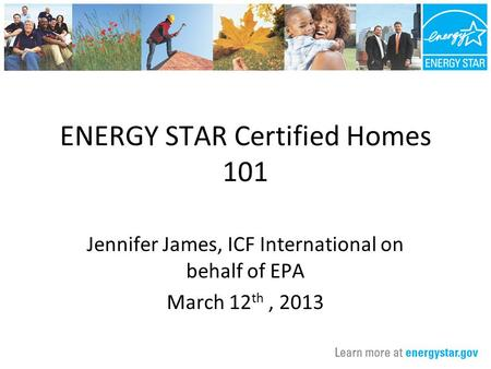 ENERGY STAR Certified Homes 101 Jennifer James, ICF International on behalf of EPA March 12 th, 2013.