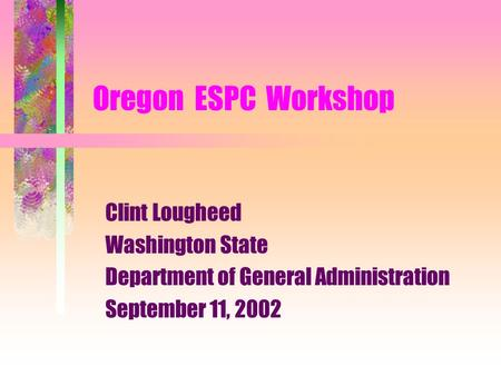 Oregon ESPC Workshop Clint Lougheed Washington State Department of General Administration September 11, 2002.