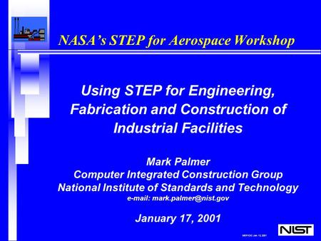 MEP/CIC Jan. 12, 2001 NASA's STEP for Aerospace Workshop Using STEP for Engineering, Fabrication and Construction of Industrial Facilities Mark Palmer.