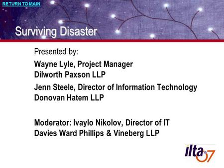 RETURN TO MAIN Surviving Disaster Presented by: Wayne Lyle, Project Manager Dilworth Paxson LLP Jenn Steele, Director of Information Technology Donovan.
