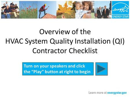 "Overview of the HVAC System Quality Installation (QI) Contractor Checklist Turn on your speakers and click the ""Play"" button at right to begin."