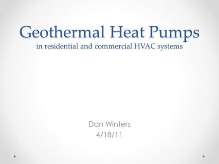 Geothermal Heat Pumps in residential and commercial HVAC systems Dan Winters 4/18/11.