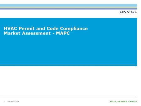 DNV GL © 2014 SAFER, SMARTER, GREENER DNV GL © 2014 HVAC Permit and Code Compliance Market Assessment - MAPC 1.