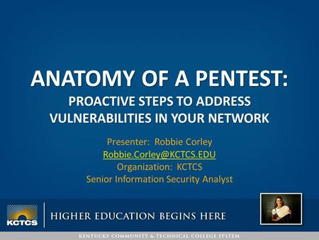 ANATOMY OF A PENTEST: PROACTIVE STEPS TO ADDRESS VULNERABILITIES IN YOUR NETWORK Presenter: Robbie Corley Organization: KCTCS Senior.