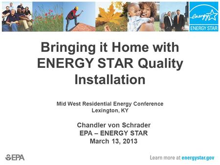 Bringing it Home with ENERGY STAR Quality Installation Mid West Residential Energy Conference Lexington, KY Chandler von Schrader EPA – ENERGY STAR March.