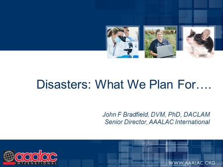 Disasters: What We Plan For…. John F Bradfield, DVM, PhD, DACLAM Senior Director, AAALAC International.