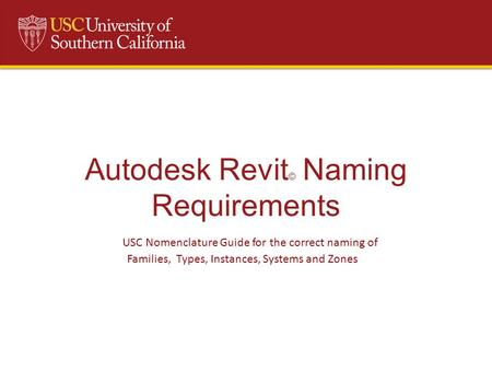 Autodesk Revit © Naming Requirements USC Nomenclature Guide for the correct naming of Families, Types, Instances, Systems and Zones.