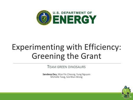 1 Experimenting with Efficiency: Greening the Grant T EAM GREEN DINOSAURS Sandeep Dey, Wan Yin Cheung, Yung Nguyen Michelle Tang, Sze Wun Wong.