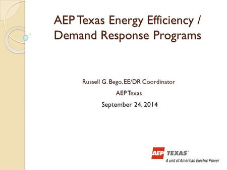 AEP Texas Energy Efficiency / Demand Response Programs Russell G. Bego, EE/DR Coordinator AEP Texas September 24, 2014.