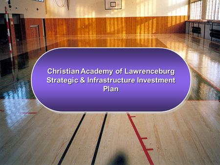 Christian Academy of Lawrenceburg Strategic & Infrastructure Investment Plan Christian Academy of Lawrenceburg Strategic & Infrastructure Investment Plan.