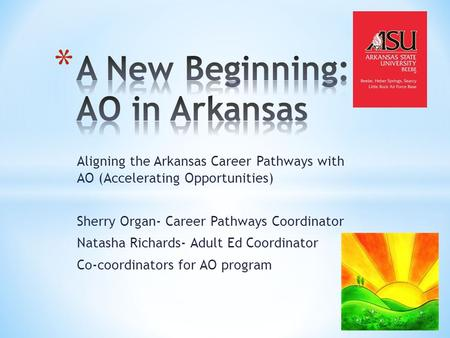 Aligning the Arkansas Career Pathways with AO (Accelerating Opportunities) Sherry Organ- Career Pathways Coordinator Natasha Richards- Adult Ed Coordinator.