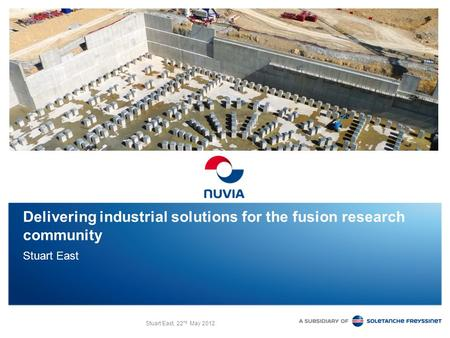 Stuart East, 22 nd May 2012 Delivering industrial solutions for the fusion research community Stuart East.