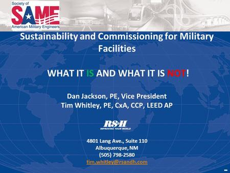 Sustainability and Commissioning for Military Facilities WHAT IT IS AND WHAT IT IS NOT! Dan Jackson, PE, Vice President Tim Whitley, PE, CxA, CCP, LEED.