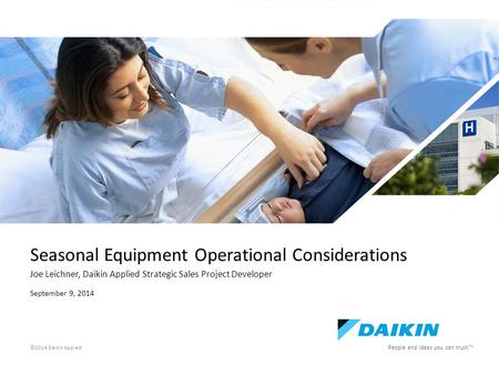 E People and ideas you can trust. TM ©2014 Daikin Applied Seasonal Equipment Operational Considerations Joe Leichner, Daikin Applied Strategic Sales Project.