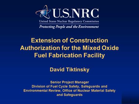 1 Extension of Construction Authorization for the Mixed Oxide Fuel Fabrication Facility David Tiktinsky Senior Project Manager Division of Fuel Cycle Safety,