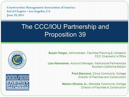 The CCC/IOU Partnership and Proposition 39 Construction Management Association of America SoCal Chapter - Los Angeles, CA June 25, 2014 Susan Yeager, Administrator,