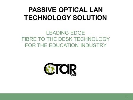 PASSIVE OPTICAL LAN TECHNOLOGY SOLUTION LEADING EDGE FIBRE TO THE DESK TECHNOLOGY FOR THE EDUCATION INDUSTRY 1.