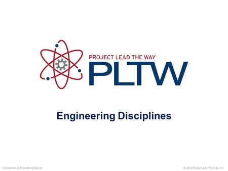Engineering Disciplines © 2012 Project Lead The Way, Inc.Introduction to Engineering Design.