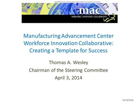 04/03/2014 Manufacturing Advancement Center Workforce Innovation Collaborative: Creating a Template for Success Thomas A. Wesley Chairman of the Steering.