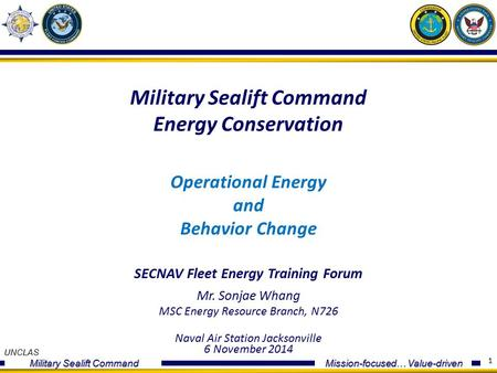 UNCLAS Military Sealift Command Mission-focused… Value-driven 1 Military Sealift Command Energy Conservation Operational Energy and Behavior Change SECNAV.