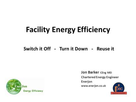 Facility Energy Efficiency Switch it Off - Turn it Down - Reuse it Jon Barker CEng MEI Chartered Energy Engineer Enerjon www.enerjon.co.uk.