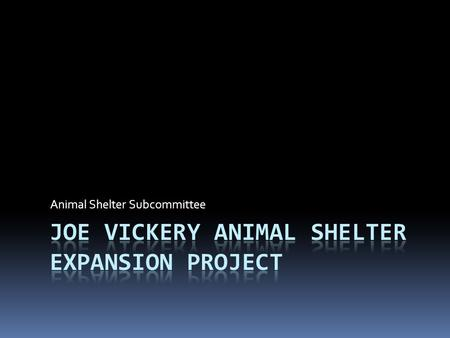 Animal Shelter Subcommittee. Joe Vickery Animal Shelter Expansion Project  Formation and Purpose of Animal Shelter Subcommittee  Shelter Subcommittee.