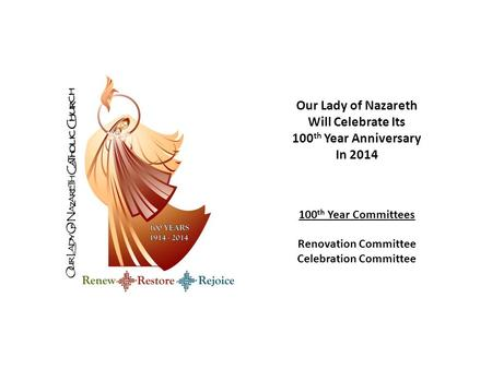 Our Lady of Nazareth Will Celebrate Its 100 th Year Anniversary In 2014 100 th Year Committees Renovation Committee Celebration Committee.