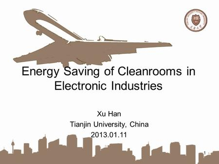 Energy Saving of Cleanrooms in Electronic Industries 1 Xu Han Tianjin University, China 2013.01.11.