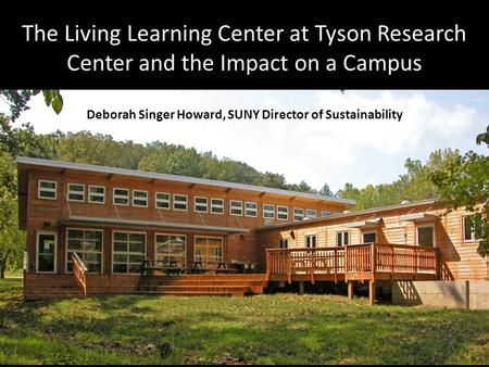 The Living Learning Center at Tyson Research Center and the Impact on a Campus Deborah Singer Howard, SUNY Director of Sustainability.