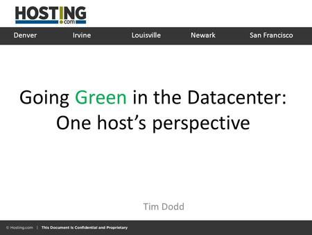 Going Green in the Datacenter: One host's perspective Tim Dodd Denver IrvineLouisville Newark San Francisco.